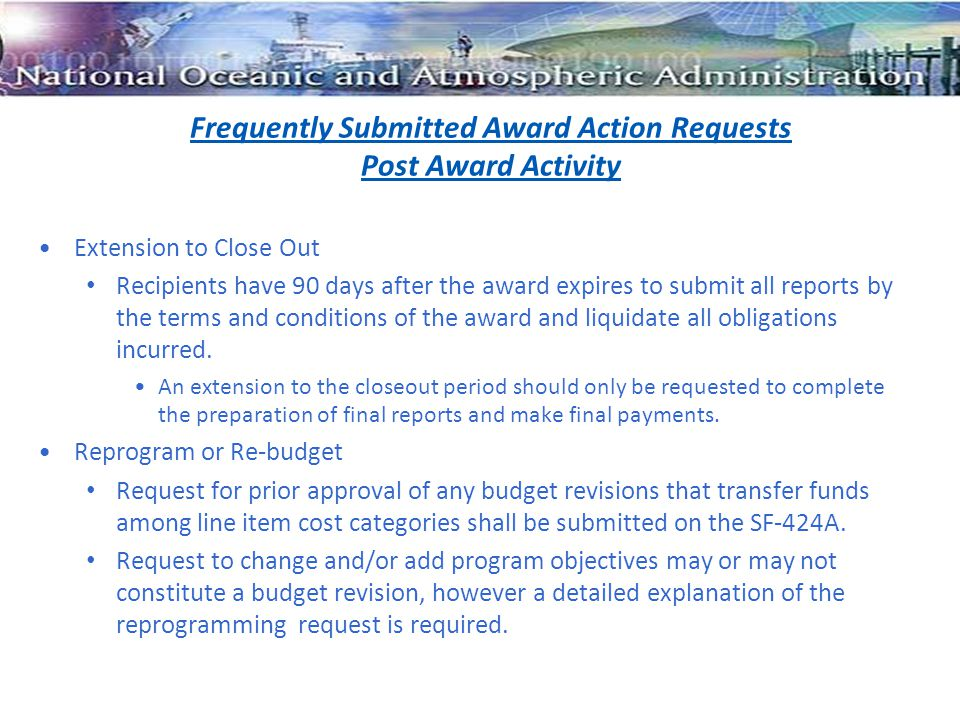 Frequently Submitted Award Action Requests Post Award Activity Extension to Close Out Recipients have 90 days after the award expires to submit all reports by the terms and conditions of the award and liquidate all obligations incurred.