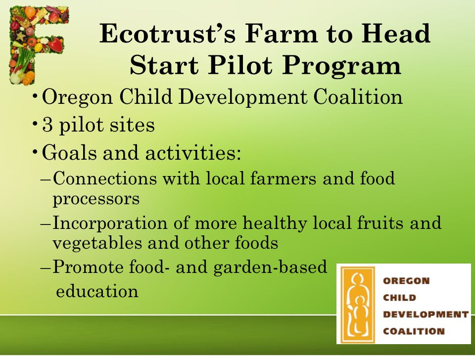 Ecotrust's Farm to Head Start Pilot Program Oregon Child Development Coalition 3 pilot sites Goals and activities: –Connections with local farmers and food processors –Incorporation of more healthy local fruits and vegetables and other foods –Promote food- and garden-based education