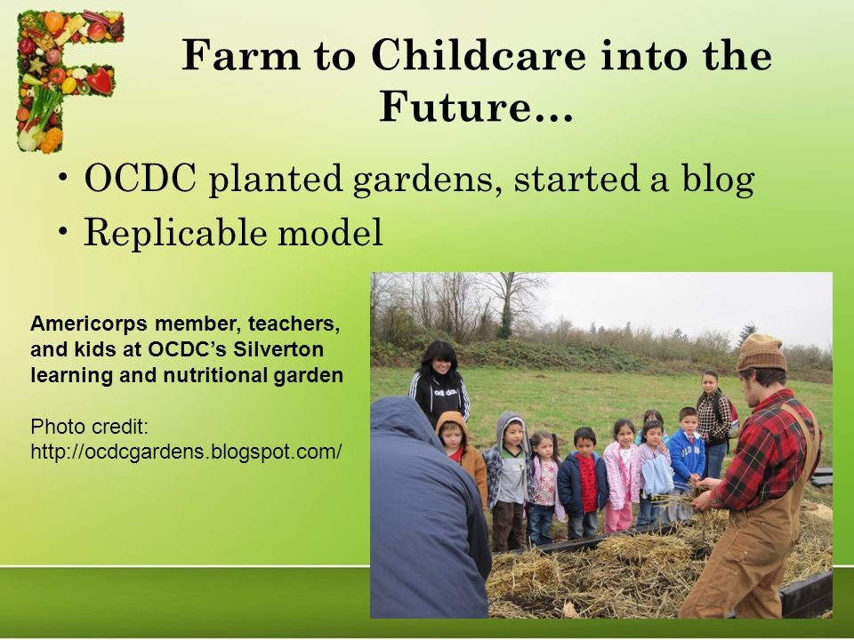 Farm to Childcare into the Future… OCDC planted gardens, started a blog Replicable model Americorps member, teachers, and kids at OCDC's Silverton learning and nutritional garden Photo credit: http://ocdcgardens.blogspot.com/