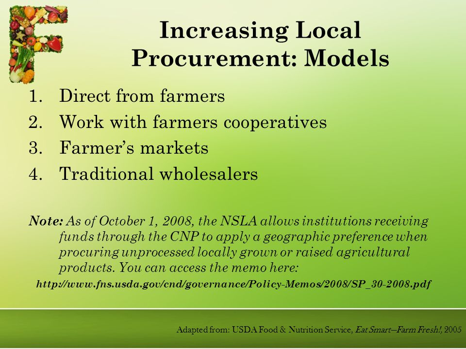 Increasing Local Procurement: Models 1.Direct from farmers 2.Work with farmers cooperatives 3.Farmer's markets 4.Traditional wholesalers Note: As of October 1, 2008, the NSLA allows institutions receiving funds through the CNP to apply a geographic preference when procuring unprocessed locally grown or raised agricultural products.