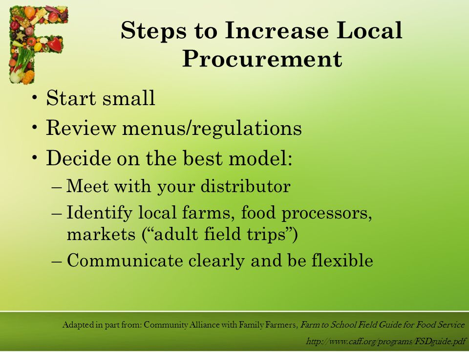 Start small Review menus/regulations Decide on the best model: –Meet with your distributor –Identify local farms, food processors, markets ( adult field trips ) –Communicate clearly and be flexible Steps to Increase Local Procurement Adapted in part from: Community Alliance with Family Farmers, Farm to School Field Guide for Food Service http://www.caff.org/programs/FSDguide.pdf