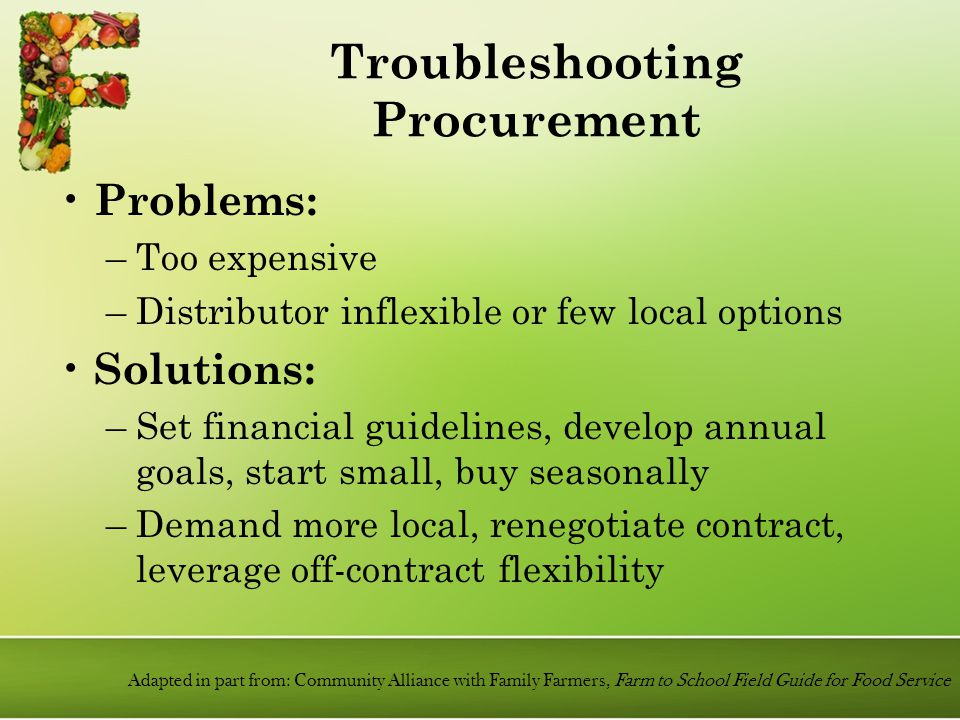 Problems: –Too expensive –Distributor inflexible or few local options Solutions: –Set financial guidelines, develop annual goals, start small, buy seasonally –Demand more local, renegotiate contract, leverage off-contract flexibility Adapted in part from: Community Alliance with Family Farmers, Farm to School Field Guide for Food Service