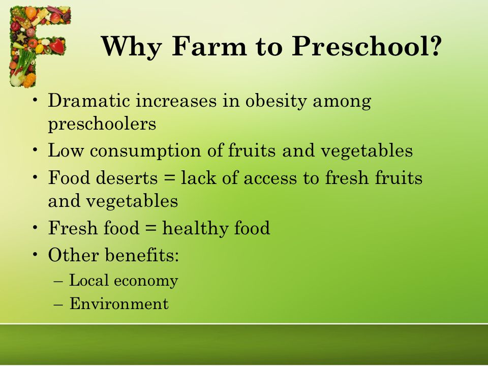Dramatic increases in obesity among preschoolers Low consumption of fruits and vegetables Food deserts = lack of access to fresh fruits and vegetables Fresh food = healthy food Other benefits: –Local economy –Environment Why Farm to Preschool