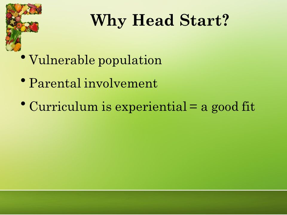 Why Head Start Vulnerable population Parental involvement Curriculum is experiential = a good fit