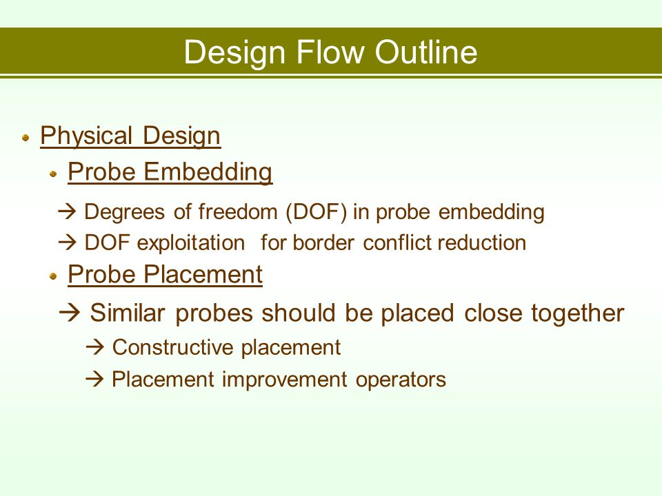 Design Flow Outline Physical Design  Degrees of freedom (DOF) in probe embedding  DOF exploitation for border conflict reduction Probe Embedding Probe Placement  Similar probes should be placed close together  Constructive placement  Placement improvement operators
