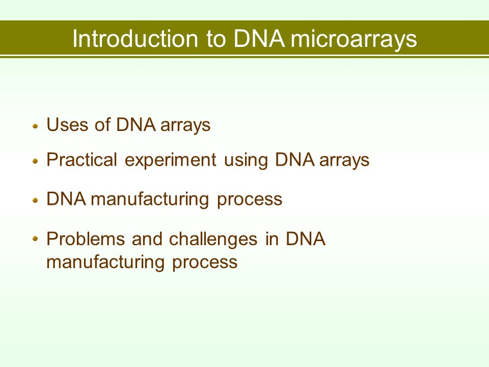 Uses of DNA arrays Introduction to DNA microarrays Practical experiment using DNA arrays DNA manufacturing process Problems and challenges in DNA manufacturing process