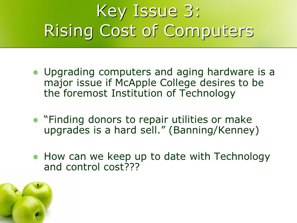 Key Issue 3: Rising Cost of Computers Upgrading computers and aging hardware is a major issue if McApple College desires to be the foremost Institution of Technology Finding donors to repair utilities or make upgrades is a hard sell. (Banning/Kenney) How can we keep up to date with Technology and control cost