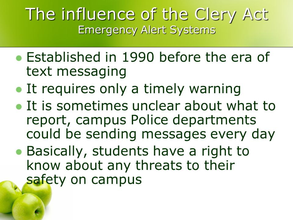 The influence of the Clery Act Emergency Alert Systems Established in 1990 before the era of text messaging It requires only a timely warning It is sometimes unclear about what to report, campus Police departments could be sending messages every day Basically, students have a right to know about any threats to their safety on campus