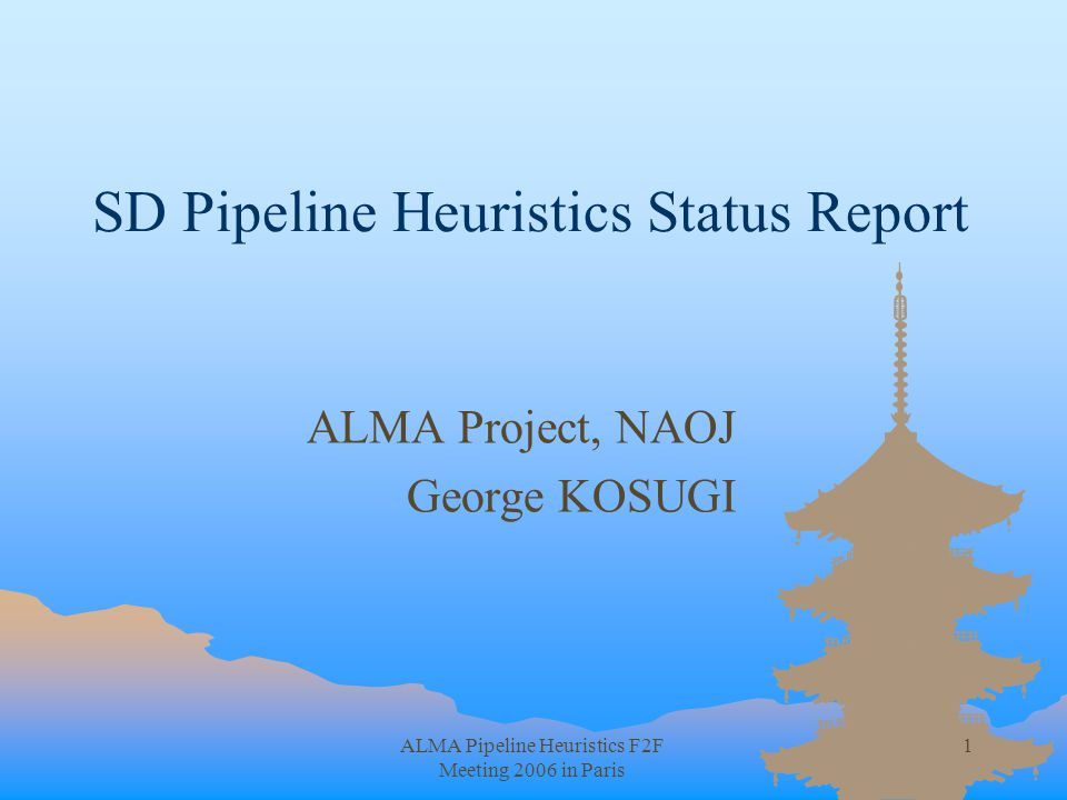 ALMA Pipeline Heuristics F2F Meeting 2006 in Paris 1 SD Pipeline Heuristics Status Report ALMA Project, NAOJ George KOSUGI