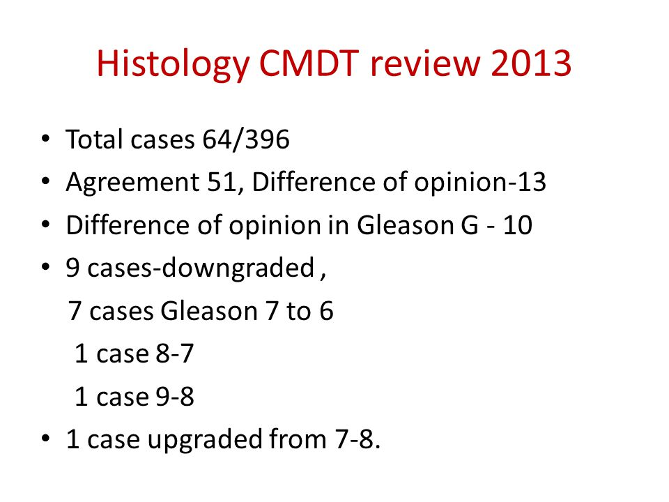 Histology CMDT review 2013 Total cases 64/396 Agreement 51, Difference of opinion-13 Difference of opinion in Gleason G - 10 9 cases-downgraded, 7 cases Gleason 7 to 6 1 case 8-7 1 case 9-8 1 case upgraded from 7-8.
