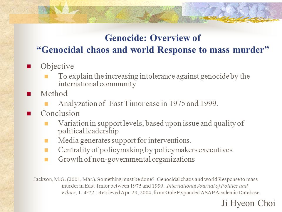 Genocide: Overview of Genocidal chaos and world Response to mass murder Objective To explain the increasing intolerance against genocide by the international community Method Analyzation of East Timor case in 1975 and 1999.