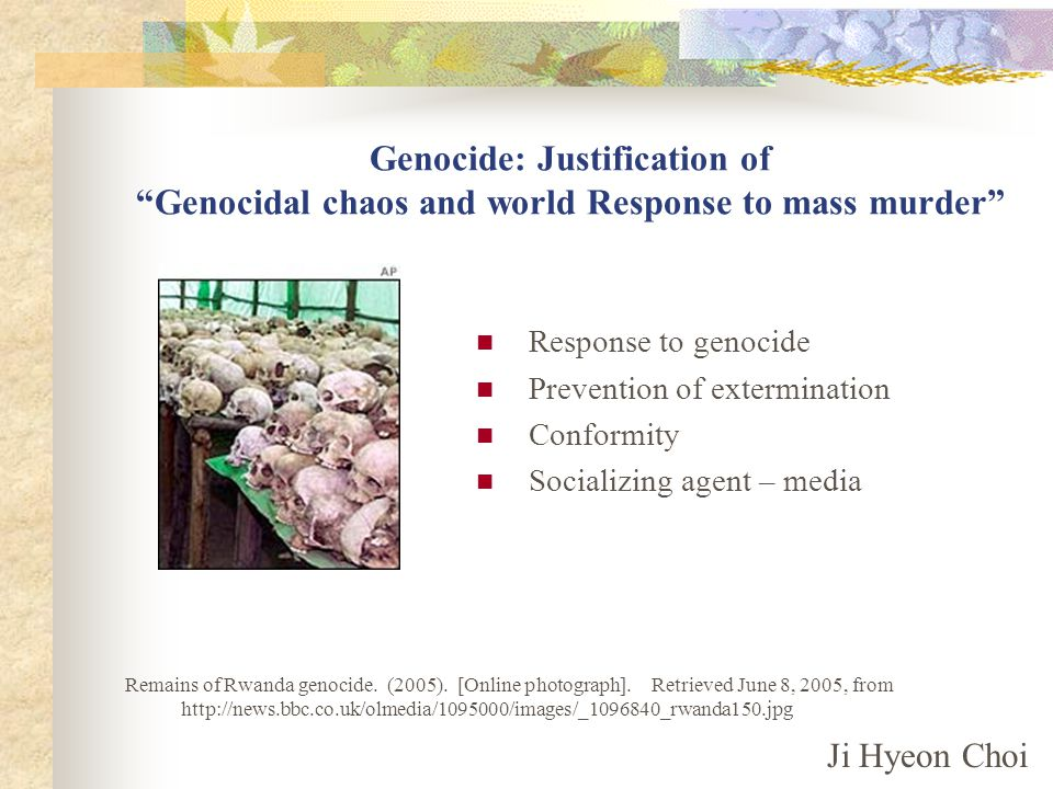 Genocide: Justification of Genocidal chaos and world Response to mass murder Response to genocide Prevention of extermination Conformity Socializing agent – media Ji Hyeon Choi Remains of Rwanda genocide.