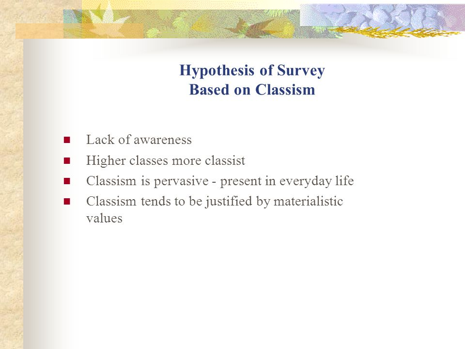 Hypothesis of Survey Based on Classism Lack of awareness Higher classes more classist Classism is pervasive - present in everyday life Classism tends to be justified by materialistic values