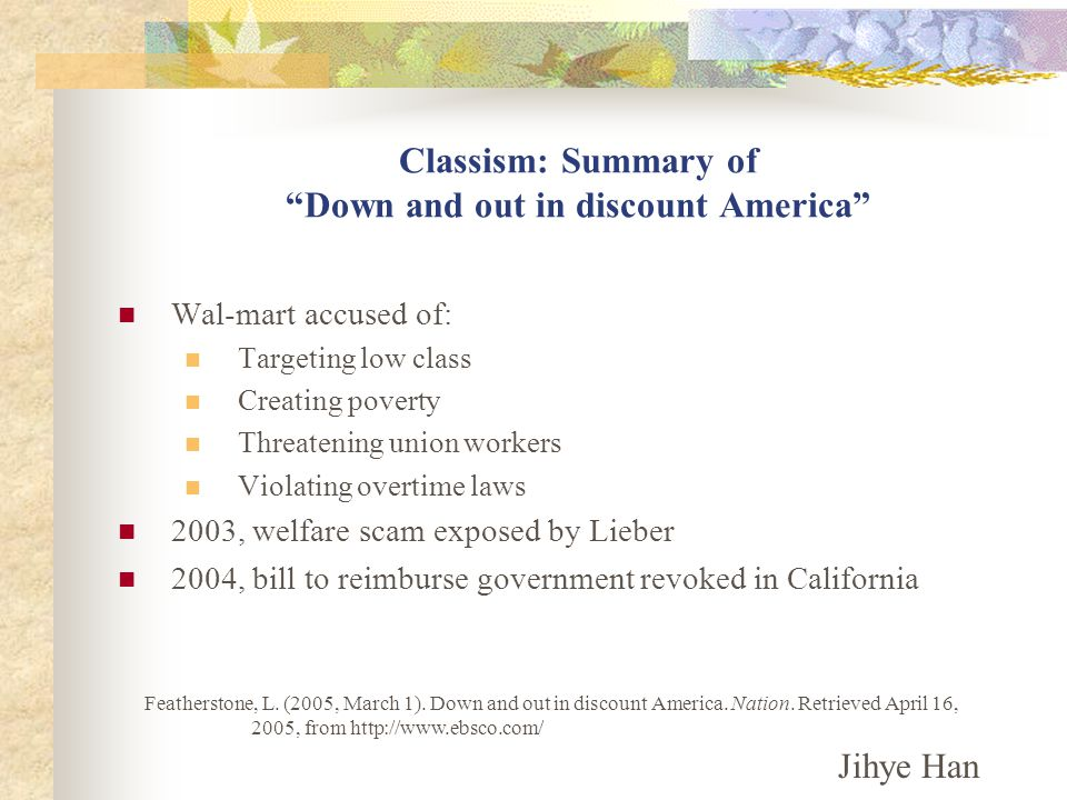 Classism: Summary of Down and out in discount America Wal-mart accused of: Targeting low class Creating poverty Threatening union workers Violating overtime laws 2003, welfare scam exposed by Lieber 2004, bill to reimburse government revoked in California Featherstone, L.