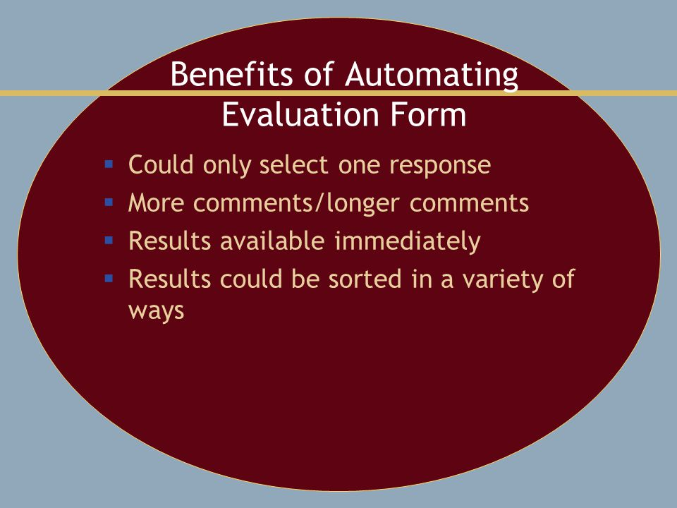 Benefits of Automating Evaluation Form  Could only select one response  More comments/longer comments  Results available immediately  Results could be sorted in a variety of ways