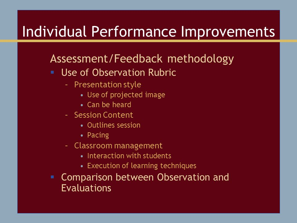 Individual Performance Improvements Assessment/Feedback methodology  Use of Observation Rubric –Presentation style Use of projected image Can be heard –Session Content Outlines session Pacing –Classroom management Interaction with students Execution of learning techniques  Comparison between Observation and Evaluations