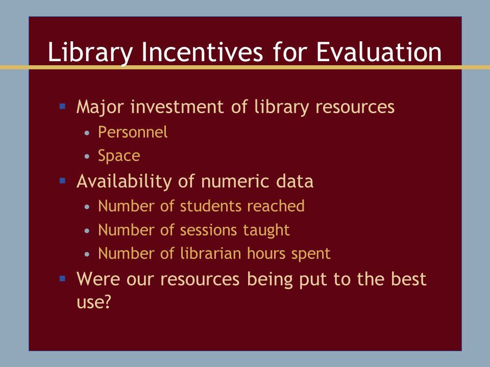 Library Incentives for Evaluation  Major investment of library resources Personnel Space  Availability of numeric data Number of students reached Number of sessions taught Number of librarian hours spent  Were our resources being put to the best use