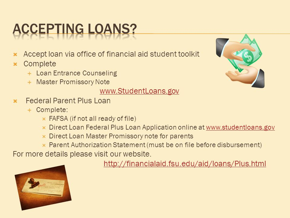  Accept loan via office of financial aid student toolkit  Complete  Loan Entrance Counseling  Master Promissory Note www.StudentLoans.gov  Federal Parent Plus Loan  Complete:  FAFSA (if not all ready of file)  Direct Loan Federal Plus Loan Application online at www.studentloans.govwww.studentloans.gov  Direct Loan Master Promissory note for parents  Parent Authorization Statement (must be on file before disbursement) For more details please visit our website.
