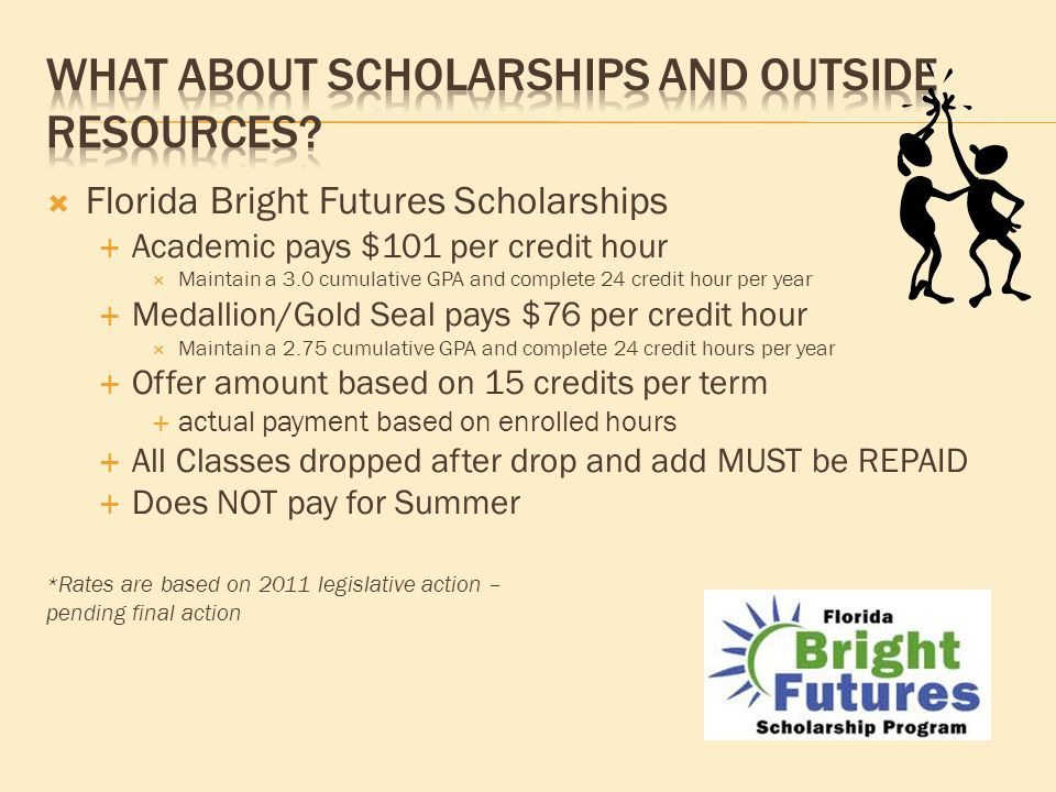  Florida Bright Futures Scholarships  Academic pays $101 per credit hour  Maintain a 3.0 cumulative GPA and complete 24 credit hour per year  Medallion/Gold Seal pays $76 per credit hour  Maintain a 2.75 cumulative GPA and complete 24 credit hours per year  Offer amount based on 15 credits per term  actual payment based on enrolled hours  All Classes dropped after drop and add MUST be REPAID  Does NOT pay for Summer * Rates are based on 2011 legislative action – pending final action