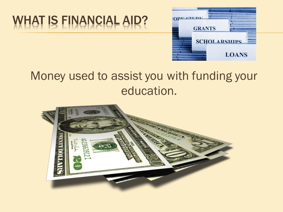 Money used to assist you with funding your education.