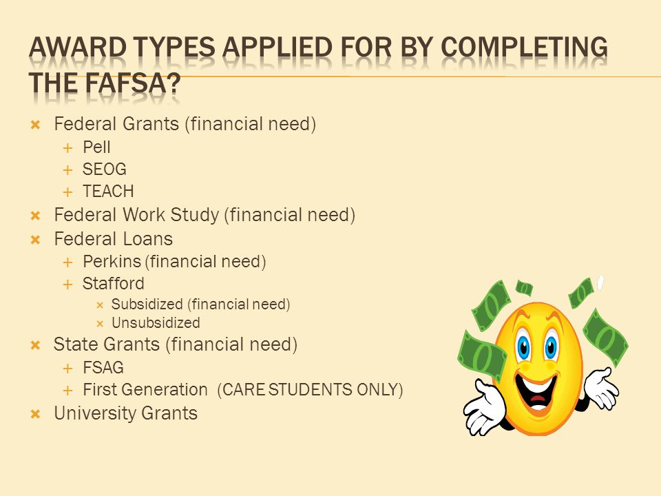  Federal Grants (financial need)  Pell  SEOG  TEACH  Federal Work Study (financial need)  Federal Loans  Perkins (financial need)  Stafford  Subsidized (financial need)  Unsubsidized  State Grants (financial need)  FSAG  First Generation (CARE STUDENTS ONLY)  University Grants