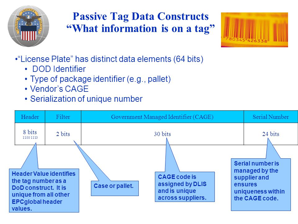 Passive Tag Data Constructs What information is on a tag HeaderFilterGovernment Managed Identifier (CAGE)Serial Number 8 bits 1100 1110 2 bits30 bits24 bits Header Value identifies the tag number as a DoD construct.