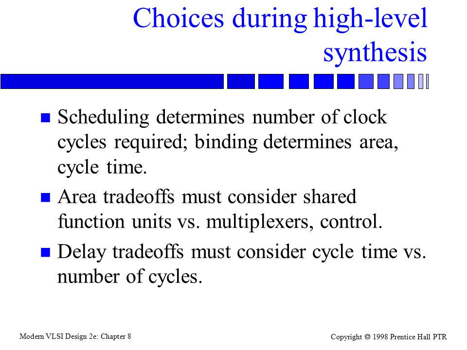Modern VLSI Design 2e: Chapter 8 Copyright  1998 Prentice Hall PTR Choices during high-level synthesis n Scheduling determines number of clock cycles required; binding determines area, cycle time.