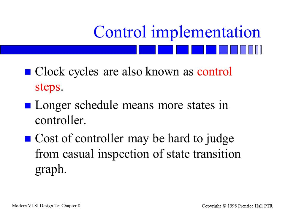 Modern VLSI Design 2e: Chapter 8 Copyright  1998 Prentice Hall PTR Control implementation n Clock cycles are also known as control steps.