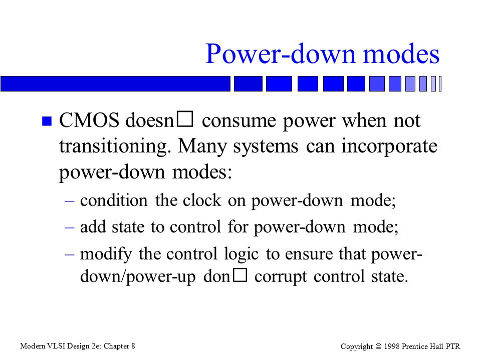 Modern VLSI Design 2e: Chapter 8 Copyright  1998 Prentice Hall PTR Power-down modes n CMOS doesn consume power when not transitioning.