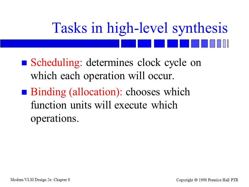 Modern VLSI Design 2e: Chapter 8 Copyright  1998 Prentice Hall PTR Tasks in high-level synthesis n Scheduling: determines clock cycle on which each operation will occur.
