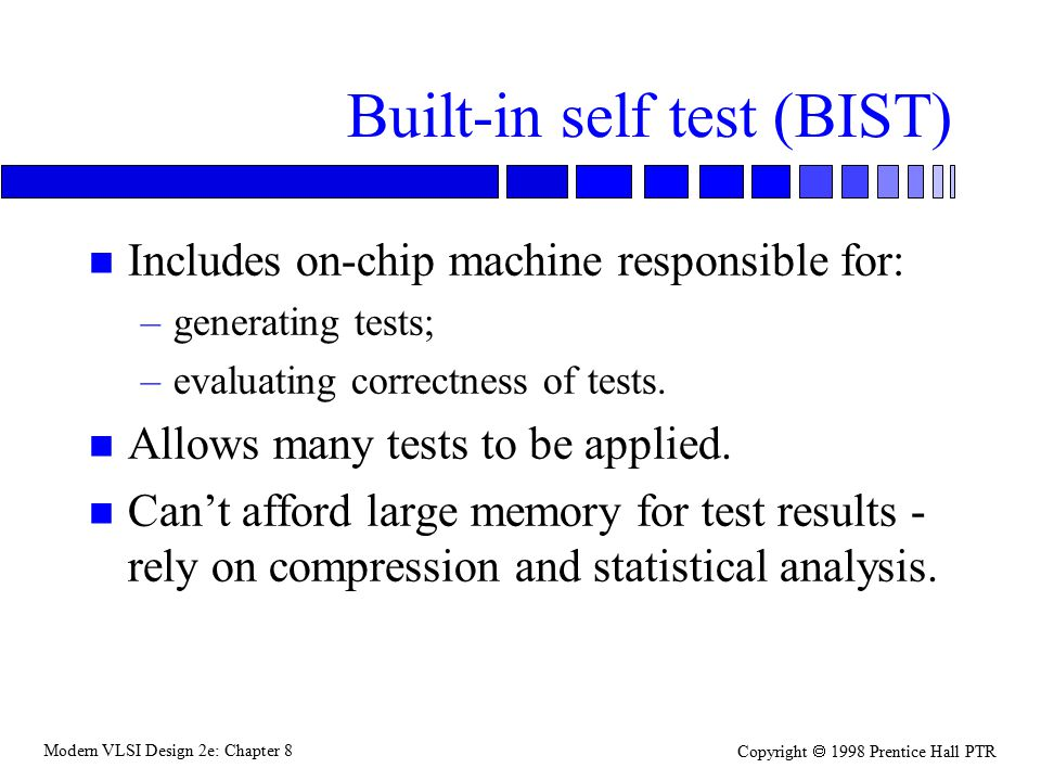 Modern VLSI Design 2e: Chapter 8 Copyright  1998 Prentice Hall PTR Built-in self test (BIST) n Includes on-chip machine responsible for: –generating tests; –evaluating correctness of tests.