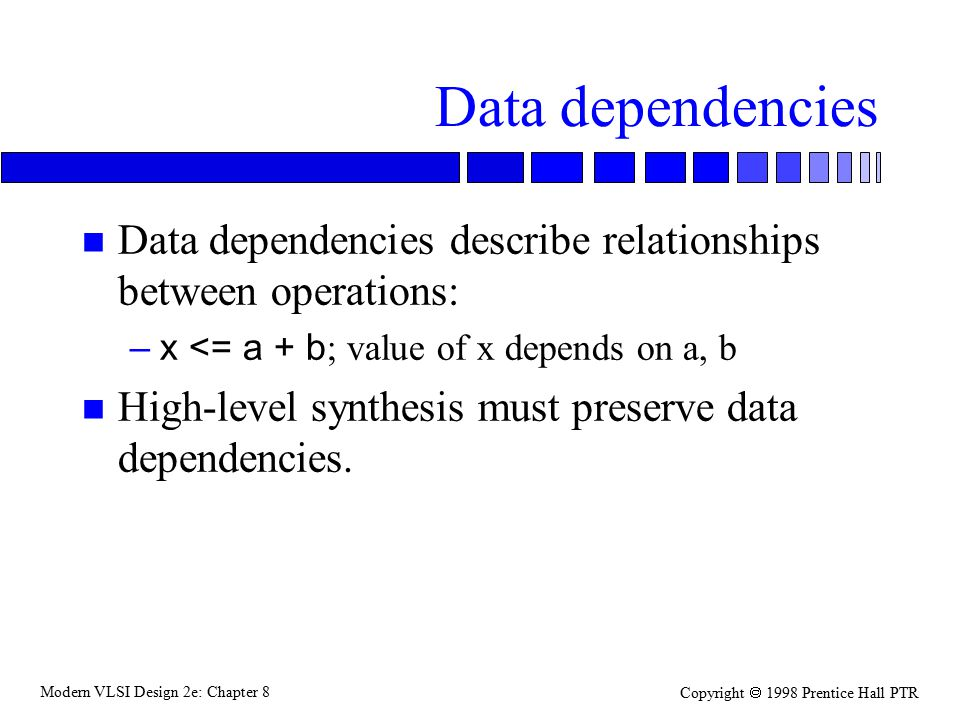 Modern VLSI Design 2e: Chapter 8 Copyright  1998 Prentice Hall PTR Data dependencies n Data dependencies describe relationships between operations: –x <= a + b ; value of x depends on a, b n High-level synthesis must preserve data dependencies.