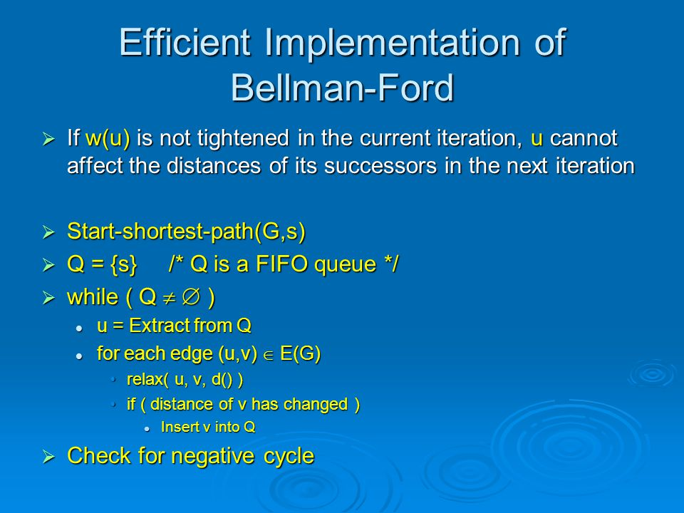 Efficient Implementation of Bellman-Ford  If w(u) is not tightened in the current iteration, u cannot affect the distances of its successors in the next iteration  Start-shortest-path(G,s)  Q = {s} /* Q is a FIFO queue */  while ( Q   ) u = Extract from Q u = Extract from Q for each edge (u,v)  E(G) for each edge (u,v)  E(G) relax( u, v, d() )relax( u, v, d() ) if ( distance of v has changed )if ( distance of v has changed ) Insert v into Q Insert v into Q  Check for negative cycle