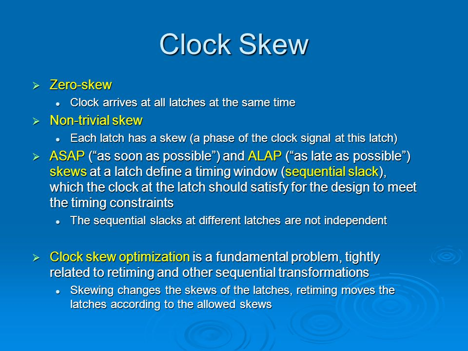 Clock Skew  Zero-skew Clock arrives at all latches at the same time Clock arrives at all latches at the same time  Non-trivial skew Each latch has a skew (a phase of the clock signal at this latch) Each latch has a skew (a phase of the clock signal at this latch)  ASAP ( as soon as possible ) and ALAP ( as late as possible ) skews at a latch define a timing window (sequential slack), which the clock at the latch should satisfy for the design to meet the timing constraints The sequential slacks at different latches are not independent The sequential slacks at different latches are not independent  Clock skew optimization is a fundamental problem, tightly related to retiming and other sequential transformations Skewing changes the skews of the latches, retiming moves the latches according to the allowed skews Skewing changes the skews of the latches, retiming moves the latches according to the allowed skews
