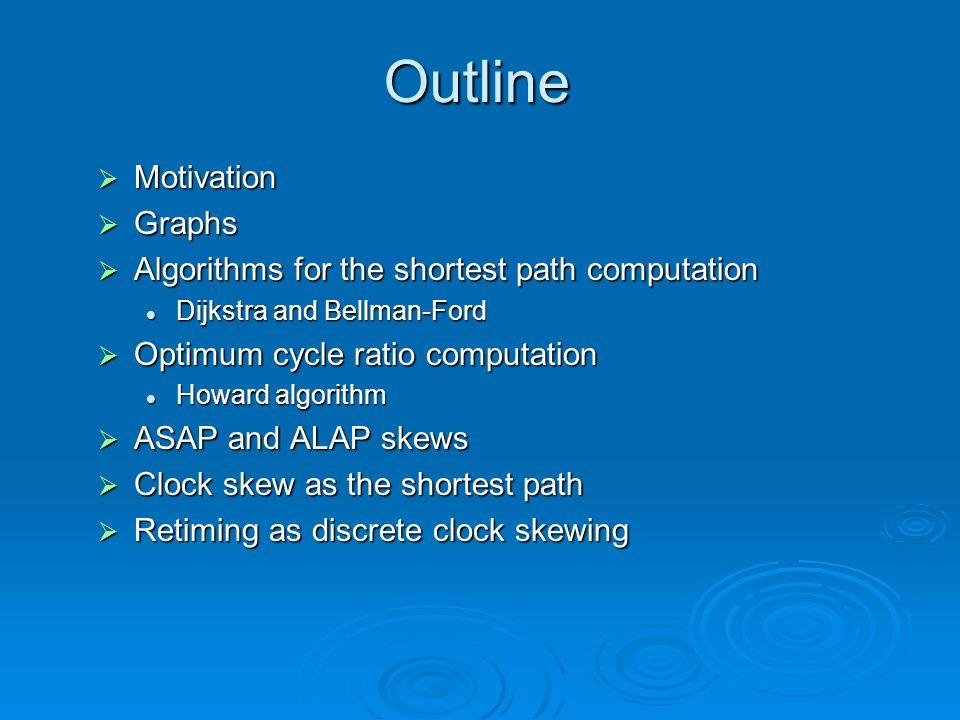 Outline  Motivation  Graphs  Algorithms for the shortest path computation Dijkstra and Bellman-Ford Dijkstra and Bellman-Ford  Optimum cycle ratio computation Howard algorithm Howard algorithm  ASAP and ALAP skews  Clock skew as the shortest path  Retiming as discrete clock skewing