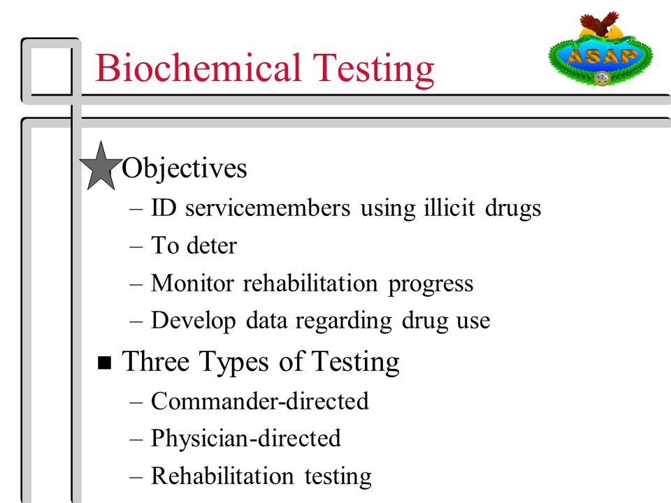 Biochemical Testing n Objectives –ID servicemembers using illicit drugs –To deter –Monitor rehabilitation progress –Develop data regarding drug use n Three Types of Testing –Commander-directed –Physician-directed –Rehabilitation testing