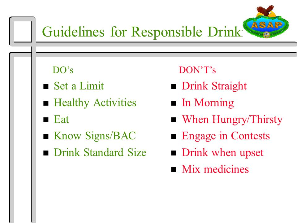 Guidelines for Responsible Drinking n Set a Limit n Healthy Activities n Eat n Know Signs/BAC n Drink Standard Size n Drink Straight n In Morning n When Hungry/Thirsty n Engage in Contests n Drink when upset n Mix medicines DO'sDON'T's
