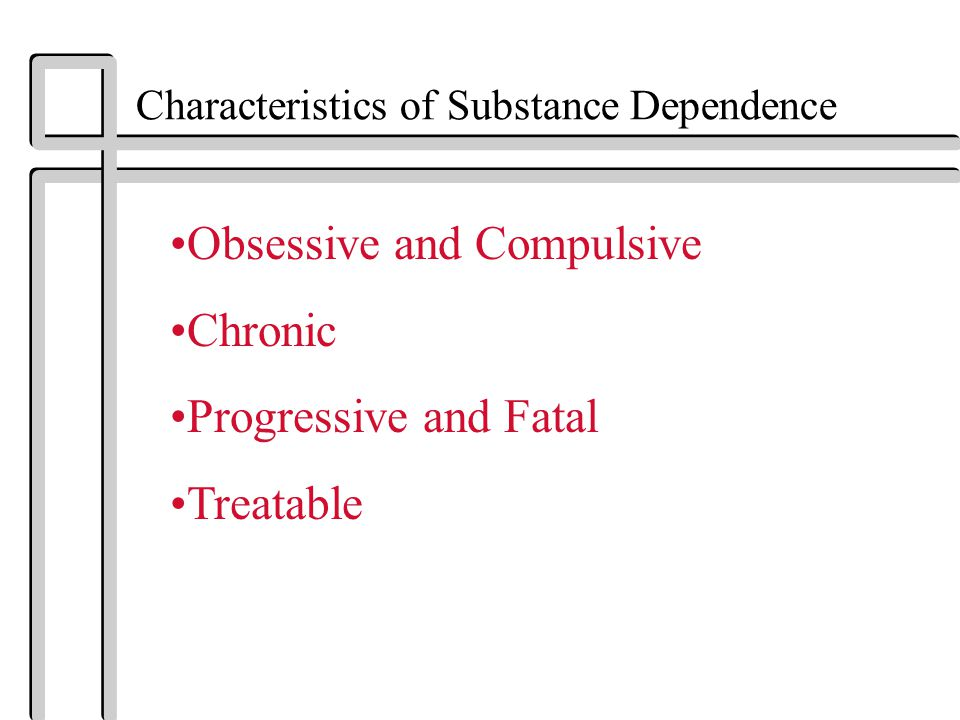 Characteristics of Substance Dependence Obsessive and Compulsive Chronic Progressive and Fatal Treatable