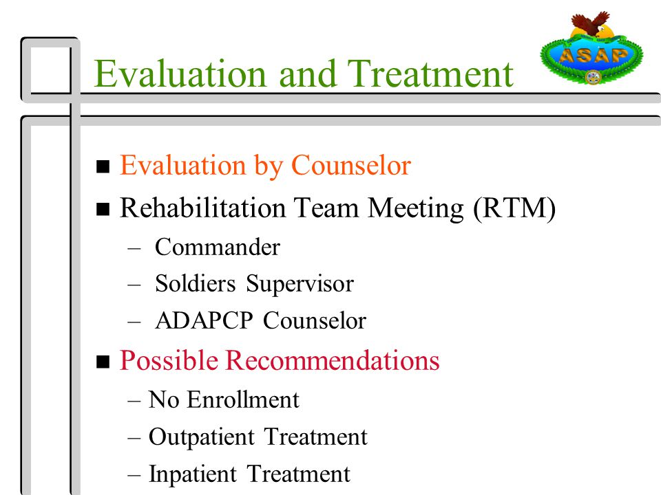 Evaluation and Treatment n Evaluation by Counselor n Rehabilitation Team Meeting (RTM) – Commander – Soldiers Supervisor – ADAPCP Counselor n Possible Recommendations –No Enrollment –Outpatient Treatment –Inpatient Treatment
