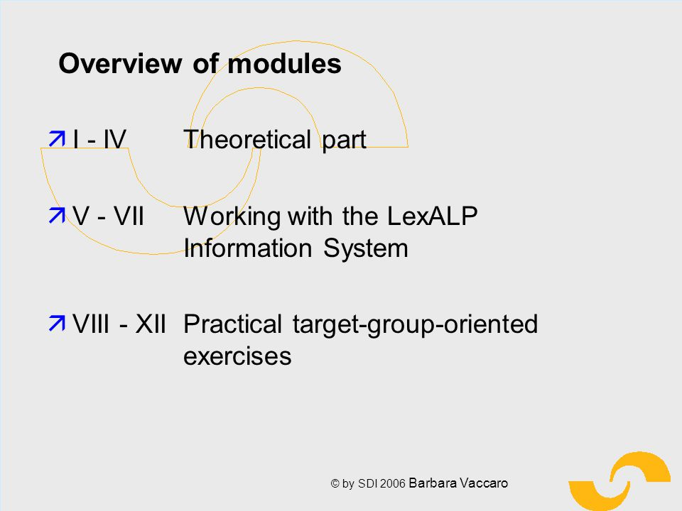 © by SDI 2006 Barbara Vaccaro Overview of modules äI - IV Theoretical part äV - VII Working with the LexALP Information System äVIII - XII Practical target-group-oriented exercises