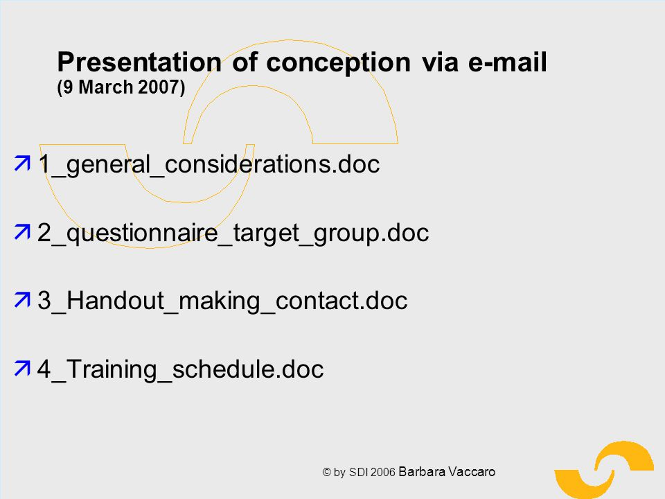© by SDI 2006 Barbara Vaccaro Presentation of conception via e-mail (9 March 2007) ä1_general_considerations.doc ä2_questionnaire_target_group.doc ä3_Handout_making_contact.doc ä4_Training_schedule.doc