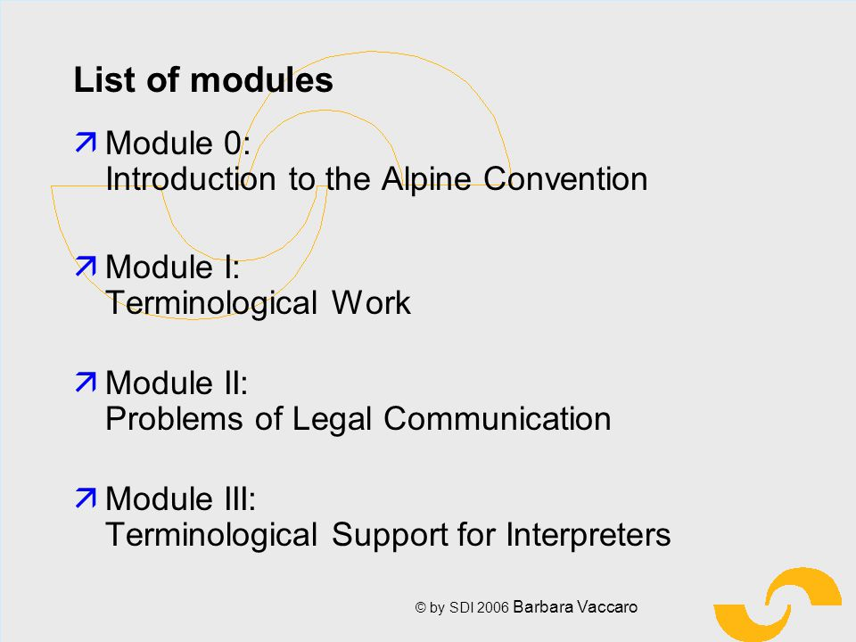 © by SDI 2006 Barbara Vaccaro List of modules äModule 0: Introduction to the Alpine Convention äModule I: Terminological Work ä Module II: Problems of Legal Communication ä Module III: Terminological Support for Interpreters