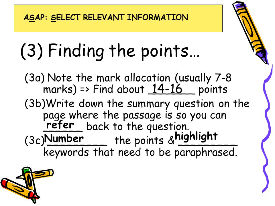 (3) Finding the points… (3a) Note the mark allocation (usually 7-8 marks) => Find about _______ points (3b)Write down the summary question on the page where the passage is so you can ______ back to the question.