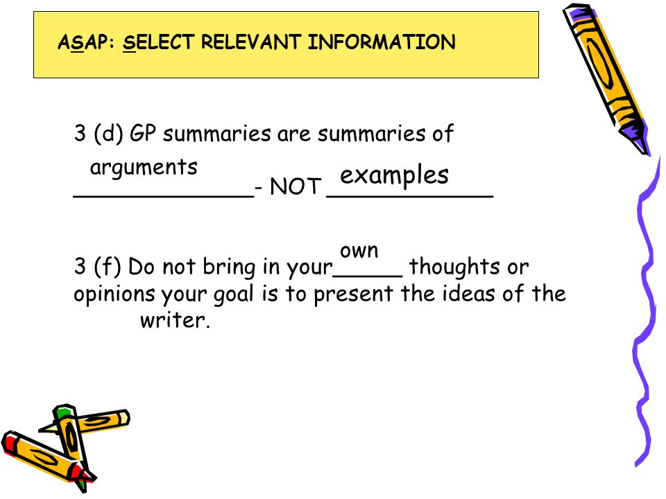 3 (d) GP summaries are summaries of _____________- NOT ____________ 3 (f) Do not bring in your_____ thoughts or opinions your goal is to present the ideas of the writer.