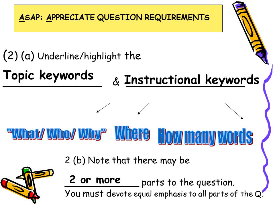 ( 2) (a) Underline/highlight the _______________ & __________________ Instructional keywords Topic keywords 2 (b) Note that there may be _____________ parts to the question.