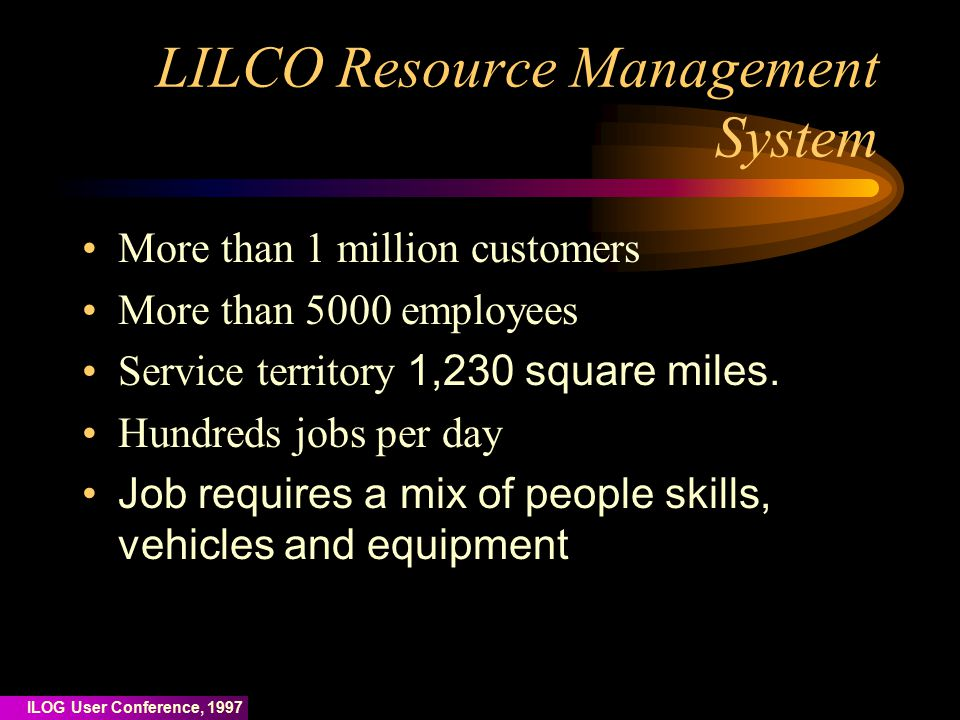 ILOG User Conference, 1997 LILCO Resource Management System More than 1 million customers More than 5000 employees Service territory 1,230 square miles.