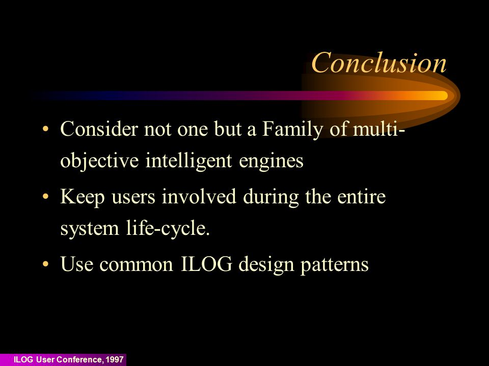 ILOG User Conference, 1997 Conclusion Consider not one but a Family of multi- objective intelligent engines Keep users involved during the entire system life-cycle.