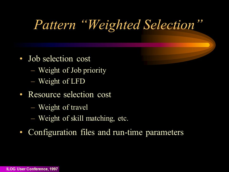 ILOG User Conference, 1997 Pattern Weighted Selection Job selection cost –Weight of Job priority –Weight of LFD Resource selection cost –Weight of travel –Weight of skill matching, etc.