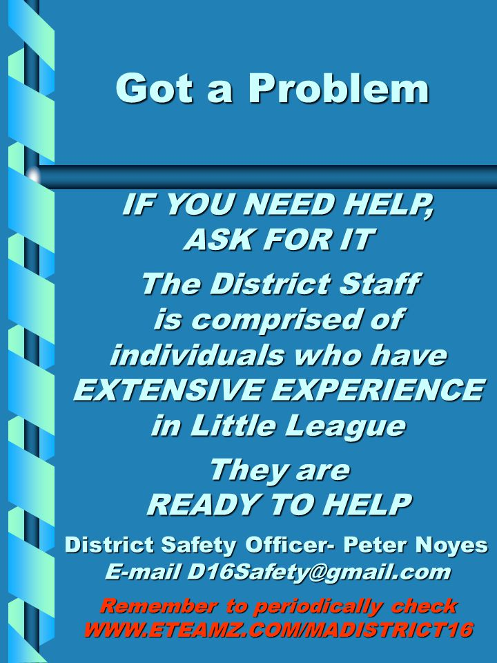 Got a Problem IF YOU NEED HELP, ASK FOR IT The District Staff is comprised of individuals who have EXTENSIVE EXPERIENCE in Little League They are READY TO HELP District Safety Officer- Peter Noyes E-mail D16Safety@gmail.com Remember to periodically check WWW.ETEAMZ.COM/MADISTRICT16