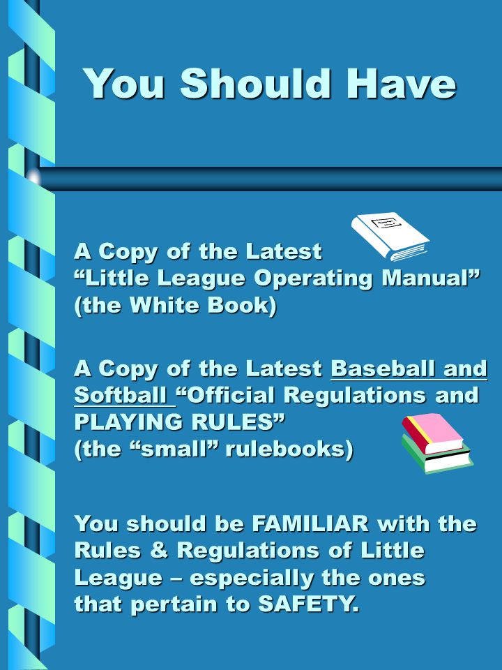 You Should Have A Copy of the Latest Little League Operating Manual (the White Book) A Copy of the Latest Baseball and Softball Official Regulations and PLAYING RULES (the small rulebooks) You should be FAMILIAR with the Rules & Regulations of Little League – especially the ones that pertain to SAFETY.